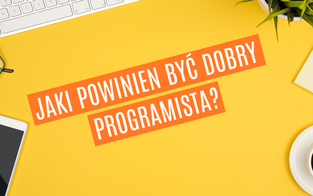 Jaki powinien być dobry programista? 5 cech i umiejętności dobrego programisty